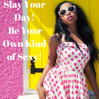 SLAY YOUR DAY! BE YOUR OWN KIND OF SEXY!